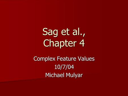 Sag et al., Chapter 4 Complex Feature Values 10/7/04 Michael Mulyar.