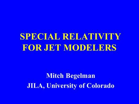 Mitch Begelman JILA, University of Colorado SPECIAL RELATIVITY FOR JET MODELERS.