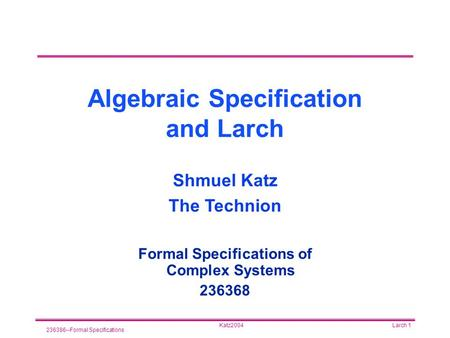Katz2004 236386--Formal Specifications Larch 1 Algebraic Specification and Larch Formal Specifications of Complex Systems 236368 Shmuel Katz The Technion.
