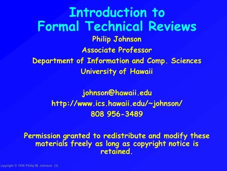 Copyright © 1998 Philip M. Johnson (1)‏ Introduction to Formal Technical Reviews Philip Johnson Associate Professor Department of Information and Comp.