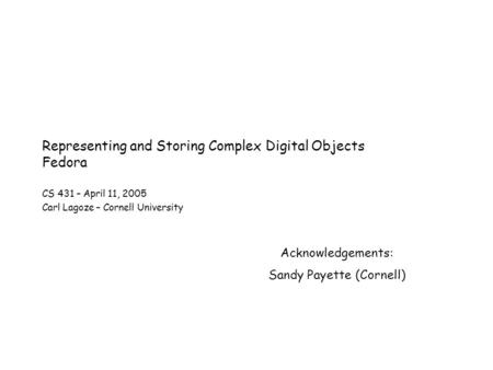 Representing and Storing Complex Digital Objects Fedora CS 431 – April 11, 2005 Carl Lagoze – Cornell University Acknowledgements: Sandy Payette (Cornell)