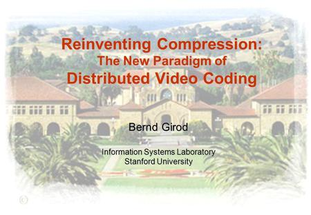 Reinventing Compression: The New Paradigm of Distributed Video Coding Bernd Girod Information Systems Laboratory Stanford University.