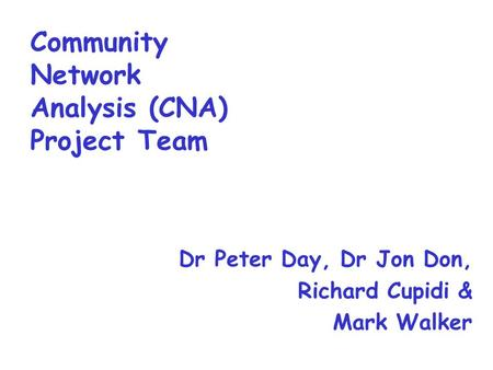 Community Network Analysis (CNA) Project Team Dr Peter Day, Dr Jon Don, Richard Cupidi & Mark Walker.