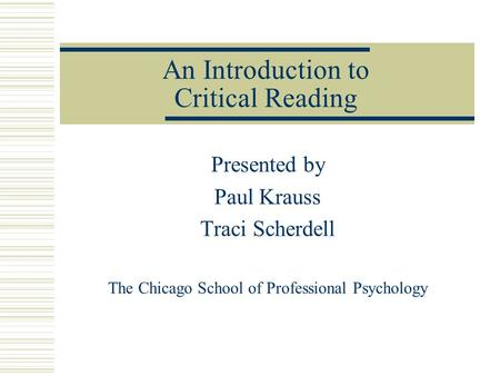 An Introduction to Critical Reading Presented by Paul Krauss Traci Scherdell The Chicago School of Professional Psychology.