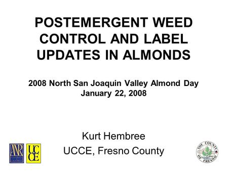 POSTEMERGENT WEED CONTROL AND LABEL UPDATES IN ALMONDS 2008 North San Joaquin Valley Almond Day January 22, 2008 Kurt Hembree UCCE, Fresno County.