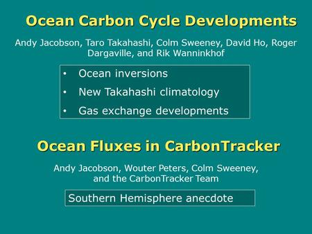 Ocean Fluxes in CarbonTracker Andy Jacobson, Taro Takahashi, Colm Sweeney, David Ho, Roger Dargaville, and Rik Wanninkhof Andy Jacobson, Wouter Peters,