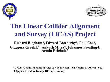 The Linear Collider Alignment and Survey (LiCAS) Project Richard Bingham*, Edward Botcherby*, Paul Coe*, Grzegorz Grzelak*, Ankush Mitra*, Johannes Prenting.