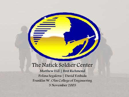 The Natick Soldier Center Matthew Hill | Bret Richmond Polina Segalova | David Yoshida Franklin W. Olin College of Engineering 3 November 2003.