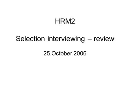 HRM2 Selection interviewing – review 25 October 2006.