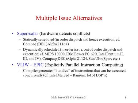 Mult. Issue CSE 471 Autumn 011 Multiple Issue Alternatives Superscalar (hardware detects conflicts) –Statically scheduled (in order dispatch and hence.