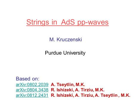 Strings in AdS pp-waves M. Kruczenski Purdue University Based on: arXiv:0802.2039arXiv:0802.2039 A. Tseytlin, M.K. arXiv:0804.3438arXiv:0804.3438 R. Ishizeki,