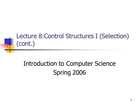 1 Lecture 8:Control Structures I (Selection) (cont.) Introduction to Computer Science Spring 2006.