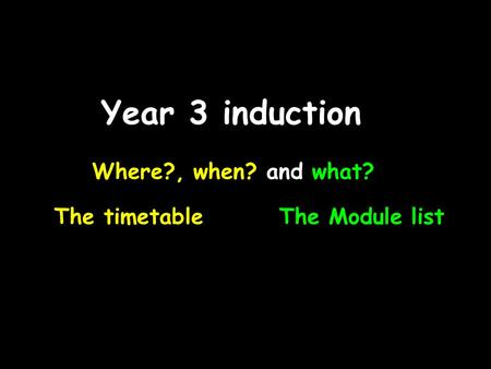 Year 3 induction Where?, when? and what? The timetableThe Module list.