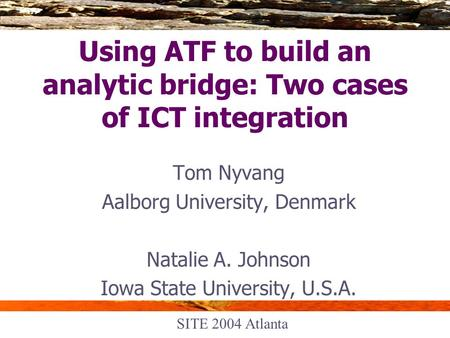Using ATF to build an analytic bridge: Two cases of ICT integration Tom Nyvang Aalborg University, Denmark Natalie A. Johnson Iowa State University, U.S.A.