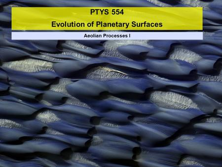 PTYS 554 Evolution of Planetary Surfaces Aeolian Processes I.