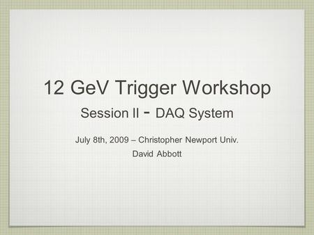 12 GeV Trigger Workshop Session II - DAQ System July 8th, 2009 – Christopher Newport Univ. David Abbott.