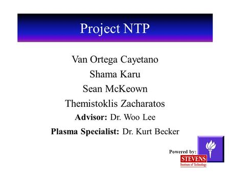Project NTP Van Ortega Cayetano Shama Karu Sean McKeown Themistoklis Zacharatos Advisor: Dr. Woo Lee Plasma Specialist: Dr. Kurt Becker Powered by: