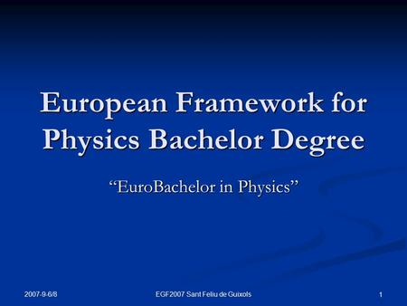 "2007-9-6/8 EGF2007 Sant Feliu de Guixols 1 European Framework for Physics Bachelor Degree ""EuroBachelor in Physics"""