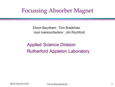 1 MICE Mtg Oct 2002 Elwyn Baynham RAL Focussing Absorber Magnet Elwyn Baynham ; Tom Bradshaw Iouri Ivaniouchenkov ; Jim Rochford Applied Science Division.