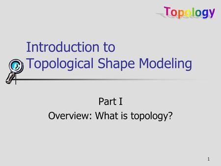 1 Introduction to Topological Shape Modeling Part I Overview: What is topology?