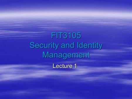 FIT3105 Security and Identity Management Lecture 1.