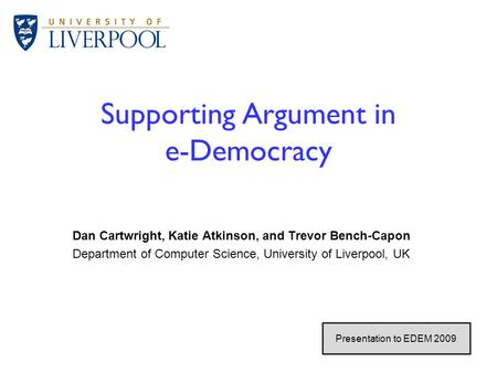 1 / 26 Supporting Argument in e-Democracy Dan Cartwright, Katie Atkinson, and Trevor Bench-Capon Department of Computer Science, University of Liverpool,