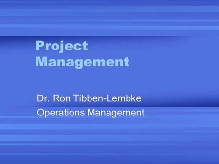 Project Management Dr. Ron Tibben-Lembke Operations Management.