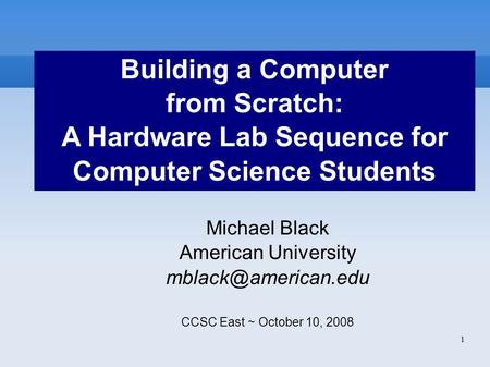 1 Building a Computer from Scratch: A Hardware Lab Sequence for Computer Science Students Michael Black American University CCSC East.