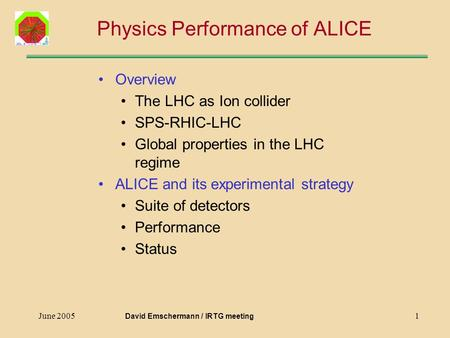 June 20051 Physics Performance of ALICE Overview The LHC as Ion collider SPS-RHIC-LHC Global properties in the LHC regime ALICE and its experimental strategy.
