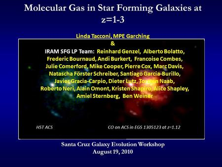 HST ACSCO on ACS in EGS 1305123 at z=1.12 Molecular Gas in Star Forming Galaxies at z=1-3 Linda Tacconi, MPE Garching & Santa Cruz Galaxy Evolution Workshop.