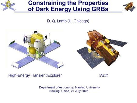 Constraining the Properties of Dark Energy Using GRBs D. Q. Lamb (U. Chicago) High-Energy Transient ExplorerSwift Department of Astronomy, Nanjing University.