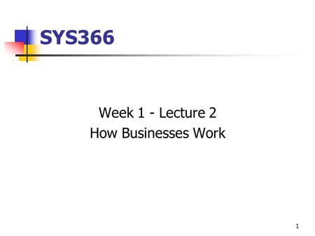 1 SYS366 Week 1 - Lecture 2 How Businesses Work. 2 Today How Businesses Work What is a System Types of Systems The Role of the Systems Analyst The Programmer/Analyst.