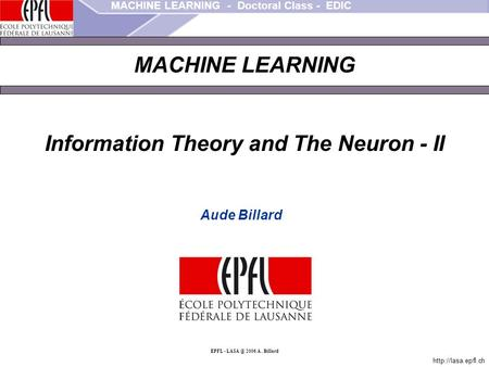 MACHINE LEARNING - Doctoral Class - EDIC  EPFL - 2006 A.. Billard MACHINE LEARNING Information Theory and The Neuron - II Aude.