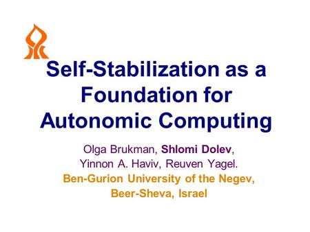 Self-Stabilization as a Foundation for Autonomic Computing Olga Brukman, Shlomi Dolev, Yinnon A. Haviv, Reuven Yagel. Ben-Gurion University of the Negev,