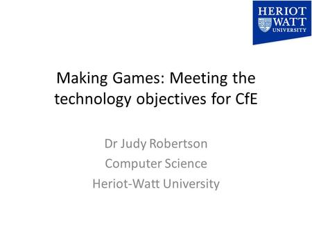 Making Games: Meeting the technology objectives for CfE Dr Judy Robertson Computer Science Heriot-Watt University.
