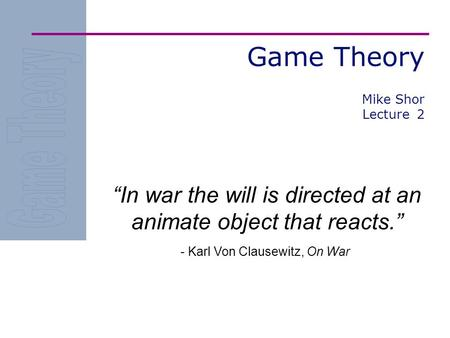 "Game Theory ""In war the will is directed at an animate object that reacts."" - Karl Von Clausewitz, On War Mike Shor Lecture 2."