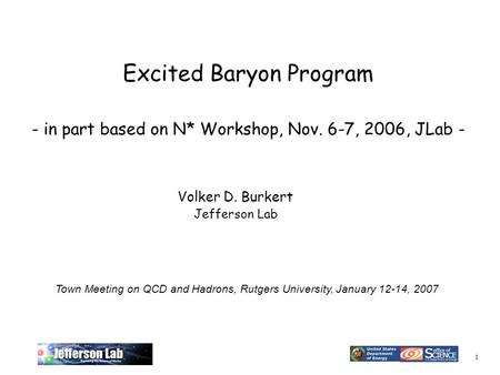 1 Excited Baryon Program - in part based on N* Workshop, Nov. 6-7, 2006, JLab - Volker D. Burkert Jefferson Lab Town Meeting on QCD and Hadrons, Rutgers.