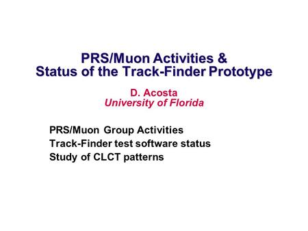 PRS/Muon Activities & Status of the Track-Finder Prototype D. Acosta University of Florida PRS/Muon Group Activities Track-Finder test software status.