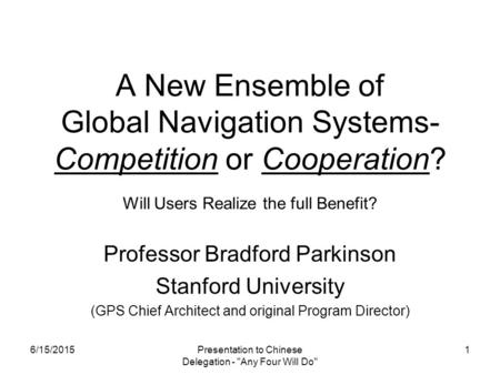 Presentation to Chinese Delegation - Any Four Will Do 1 A New Ensemble of Global Navigation Systems- Competition or Cooperation? Will Users Realize the.