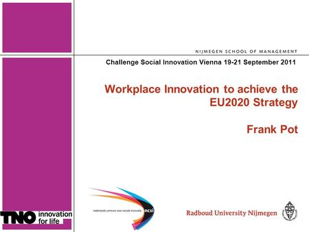 1 Workplace Innovation to achieve the EU2020 Strategy Frank Pot Challenge Social Innovation Vienna 19-21 September 2011.