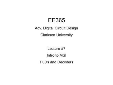 EE365 Adv. Digital Circuit Design Clarkson University Lecture #7 Intro to MSI PLDs and Decoders.