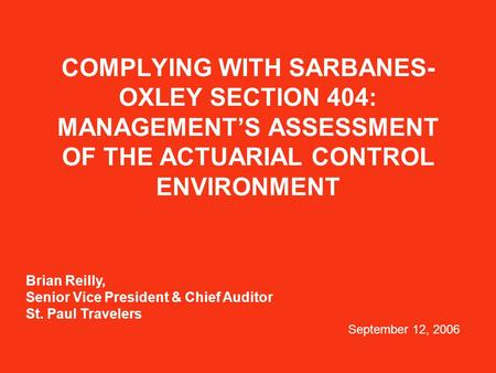 COMPLYING WITH SARBANES- OXLEY SECTION 404: MANAGEMENT'S ASSESSMENT OF THE ACTUARIAL CONTROL ENVIRONMENT Brian Reilly, Senior Vice President & Chief Auditor.