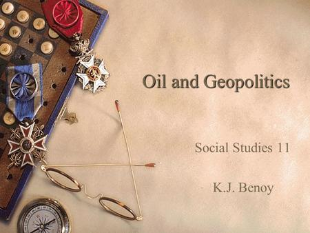 Oil and Geopolitics Social Studies 11 K.J. Benoy.