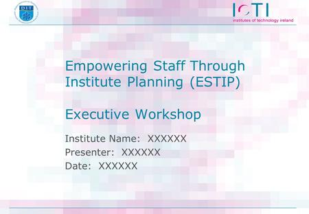 Empowering Staff Through Institute Planning (ESTIP) Executive Workshop Institute Name: XXXXXX Presenter: XXXXXX Date: XXXXXX.
