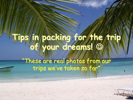 "Tips in packing for the trip of your dreams! Tips in packing for the trip of your dreams! ""These are real photos from our trips we've taken so far"""