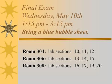 Final Exam Wednesday, May 10th 1:15 pm - 3:15 pm Bring a blue bubble sheet. Room 304: lab sections 10, 11, 12 Room 306: lab sections 13, 14, 15 Room 308:
