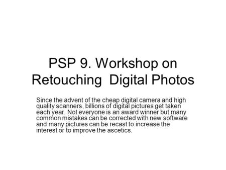 PSP 9. Workshop on Retouching Digital Photos Since the advent of the cheap digital camera and high quality scanners, billions of digital pictures get taken.