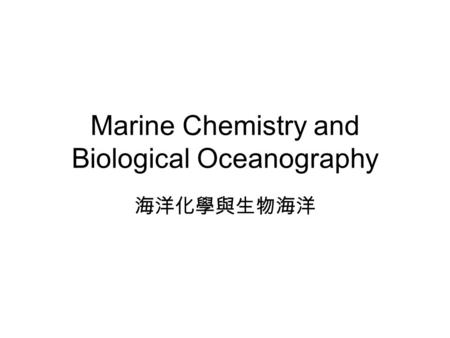 Marine Chemistry and Biological Oceanography 海洋化學與生物海洋.
