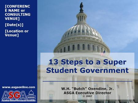 "[CONFERENC E NAME or CONSULTING VENUE] [Date(s)] [Location or Venue] www.asgaonline.com 13 Steps to a Super Student Government W.H. ""Butch"" Oxendine, Jr."