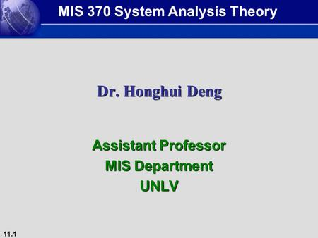 11.1 Dr. Honghui Deng Assistant Professor MIS Department UNLV MIS 370 System Analysis Theory.